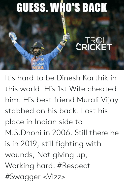 Cricket: GUESS. WHO'S BACK  CRICKET  OSPO  DIA It's hard to be Dinesh Karthik in this world.  His 1st Wife cheated him. His best friend Murali Vijay stabbed on his back. Lost his place in Indian side to M.S.Dhoni in 2006.  Still there he is in 2019, still fighting with wounds, Not giving up, Working hard. #Respect  #Swagger  <Vizz>