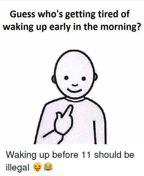 Illegalize: Guess who's getting tired of  waking up early in the morning? Waking up before 11 should be illegal 😝😂