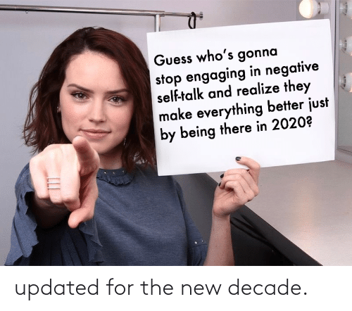 Being There: Guess who's gonna  stop engaging in negative  self-talk and realize they  make everything better just  by being there in 2020? updated for the new decade.