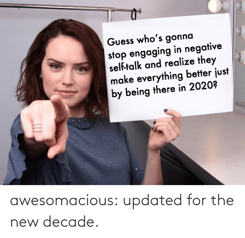 Being There: Guess who's gonna  stop engaging in negative  self-talk and realize they  make everything better just  by being there in 2020? awesomacious:  updated for the new decade.