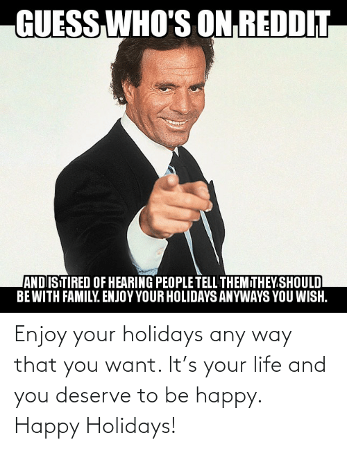 hearing: GUESS  WHO'S ON REDDIT  ANDISTIRED OF HEARING PEOPLE TELL THEMITHEY.SHOULD  BEWITH FAMILY. ENJOY YOUR HOLIDAYS ANYWAYS YOU WISH. Enjoy your holidays any way that you want. It's your life and you deserve to be happy. Happy Holidays!