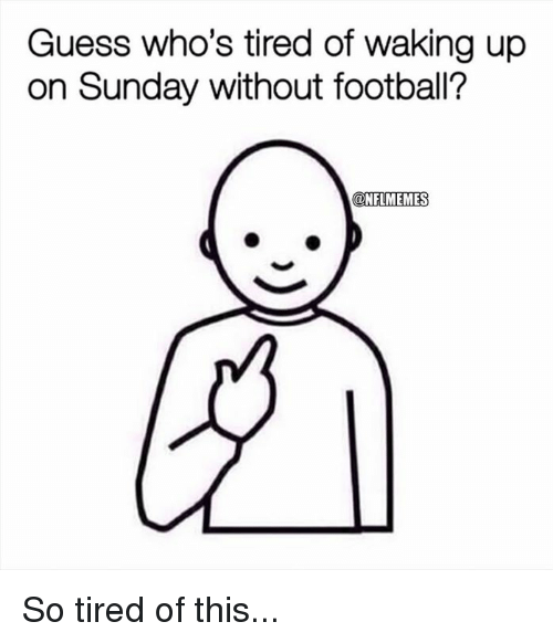 Nflmemes: Guess who's tired of waking up  on Sunday without football?  @NFLMEMES So tired of this...