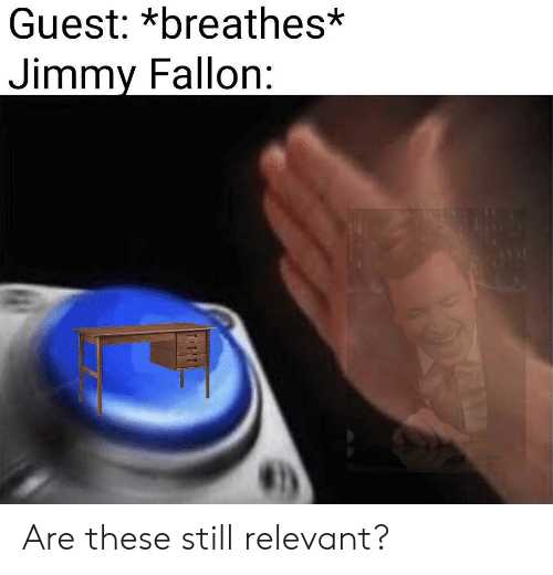 Jimmy Fallon: Guest: *breathes*  Jimmy Fallon: Are these still relevant?