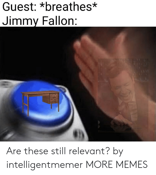 Jimmy Fallon: Guest: *breathes*  Jimmy Fallon: Are these still relevant? by intelligentmemer MORE MEMES