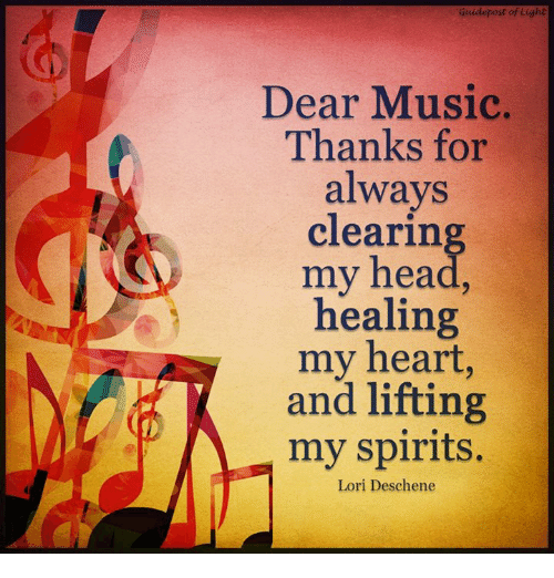 Head, Memes, and Music: Guidepost of Light  Dear Music.  Thanks for  always  clearing  my head  healing  my heart  and lifting  my spirits.  Lori Desehene