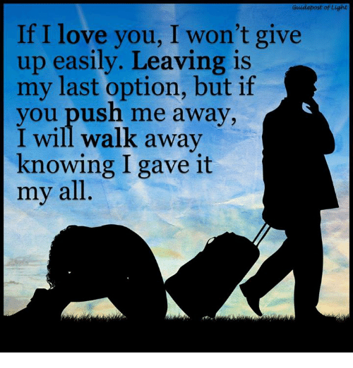 i wont give up: Guidepost of Light  If I love you, I won't give  up easily. Leaving is  my last option, but if  you push me away,  I will walk away  knowing I gave it  my all.
