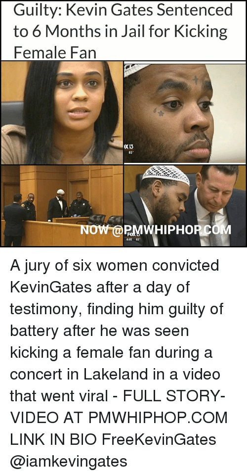 Jail, Kevin Gates, and Memes: Guilty: Kevin Gates Sentenced  to 6 Months in Jail for Kicking  Female Fan  83  NOW @PMWHIPHOP COM  6:05 83 A jury of six women convicted KevinGates after a day of testimony, finding him guilty of battery after he was seen kicking a female fan during a concert in Lakeland in a video that went viral - FULL STORY- VIDEO AT PMWHIPHOP.COM LINK IN BIO FreeKevinGates @iamkevingates