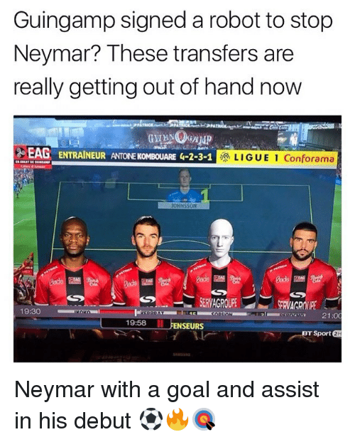 Memes, Neymar, and Goal: Guingamp signed a robot to stop  Neymar? These transfers are  really getting out of hand now  EAG ENTRAINEUR ANTONE KOMBOUARE G-2-3-1  LIGUE 1 Conforama  FRVAGROIP  21:0  19:58  FENSEURS  ET Sport a  2H Neymar with a goal and assist in his debut ⚽️🔥🎯