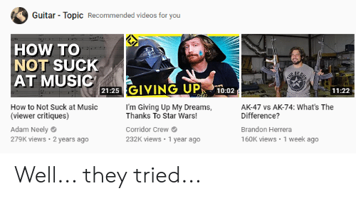 Im Giving Up: Guitar Topic Recommended videos for you  HOW TO  NOT SUCK  AT MUSIC  HEAA  21:25 GIVING UP  10:02  11:22  How to Not Suck at Music  I'm Giving Up My Dreams,  Thanks To Star Wars!  AK-47 vs AK-74: What's The  Difference?  (viewer critiques)  Adam Neely  279K views 2 years ago  Corridor Crew  Brandon Herrera  232K views 1 year ago  160K views 1 week ago Well... they tried...