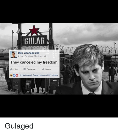 perez hilton: GULAG  Milo Yiannopoulos  6 hrs Facebook Mentions  They canceled my freedom  Like Comment  Share  Lizz Winstead, Perez Hilton and 52k others Gulaged