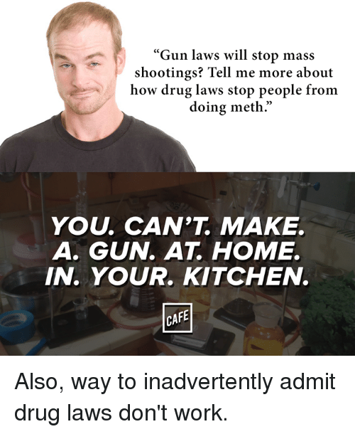 "Mething: ""Gun laws will stop mass  shootings? Tell me more about  how drug laws stop people from  doing meth.""  YOU, CAN'T MAKE.  A. GUN AT HOME.  IN. YOUR. KITCHEN.  CAFE Also, way to inadvertently admit drug laws don't work."