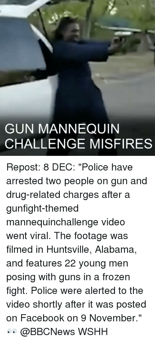 "Drugs, Frozen, and Memes: GUN MANNEQUIN  CHALLENGE MISFIRES Repost: 8 DEC: ""Police have arrested two people on gun and drug-related charges after a gunfight-themed mannequinchallenge video went viral. The footage was filmed in Huntsville, Alabama, and features 22 young men posing with guns in a frozen fight. Police were alerted to the video shortly after it was posted on Facebook on 9 November."" 👀 @BBCNews WSHH"