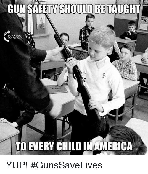 Memes, Turnin, and 🤖: GUN SAFETY SHOULD BE TAUGHT  TURNIN  POINT U  TO EVERY CHILD INAMERICA YUP! #GunsSaveLives