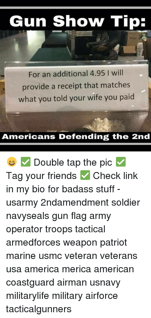 Badasses: Gun Show Tip:  For an additional 4.95 I will  provide a receipt that matches  what you told your wife you paid  Americans Defending the 2nd 😄 ✅ Double tap the pic ✅ Tag your friends ✅ Check link in my bio for badass stuff - usarmy 2ndamendment soldier navyseals gun flag army operator troops tactical armedforces weapon patriot marine usmc veteran veterans usa america merica american coastguard airman usnavy militarylife military airforce tacticalgunners