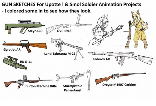 panzerfaust: GUN SKETCHES For Upotte! & Smol Soldier Animation Projects  I colored some in to see how they look.  Steyr ACR  OVP 1918  Gyro Jet AR  Lahti-Saloranta M-26  Fedorov AR  HK G-11  Dreyse M1907 Carbine  Sturmpistole  Panzerfaust*  Burton Machine Rifle