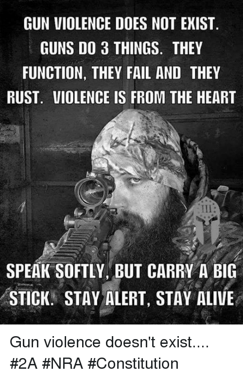 staying alive: GUN VIOLENCE DOES NOT EXIST  GUNS DO 3 THINGS. THEY  FUNCTION, THEY FAIL AND THEY  RUST. VIOLENCE IS FROM THE HEART  SPEAK SOFTLY BUT CARRY A BIG  STICK. STAY ALERT, STAY ALIVE Gun violence doesn't exist.... #2A #NRA #Constitution