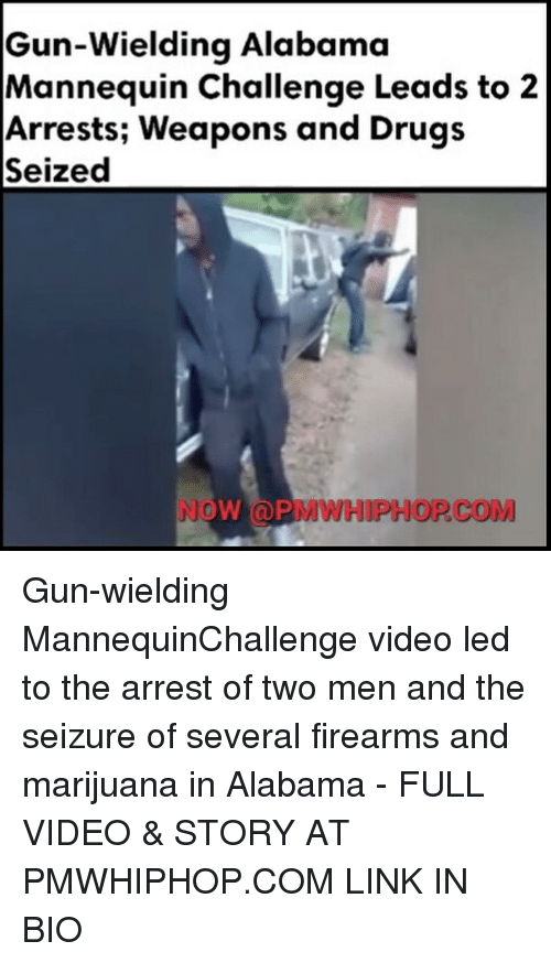 Drugs, Memes, and Alabama: Gun-wielding Alabama  Mannequin Challenge Leads to 2  Arrests; Weapons and Drugs  Seized  NOW (a PMWHIPHOP COM Gun-wielding MannequinChallenge video led to the arrest of two men and the seizure of several firearms and marijuana in Alabama - FULL VIDEO & STORY AT PMWHIPHOP.COM LINK IN BIO