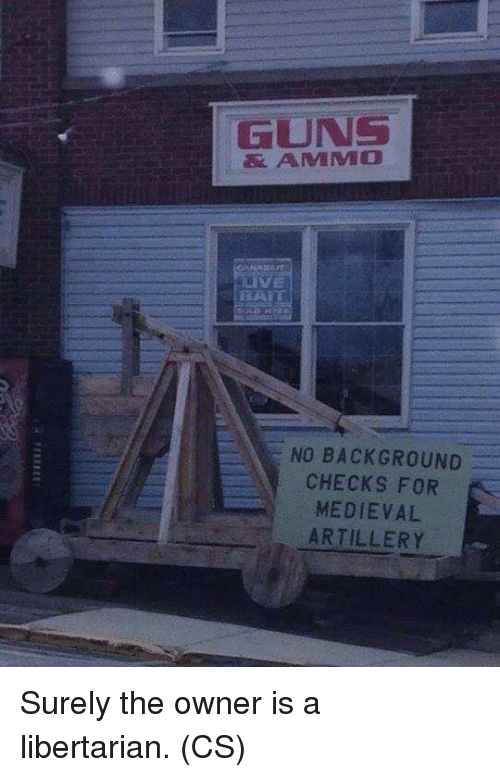 Libertarian: GUNS  & AMMO  VE  NO BACKGROUND  CHECKS FOR  MEDIEVAL  ARTILLERY Surely the owner is a libertarian. (CS)