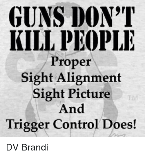 Guns Dont Kill People: GUNS DON'T  KILL PEOPLE  Proper  Sight Alignment  Sight Picture  And  Trigger Control Does! DV Brandi