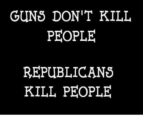 Guns Dont Kill People: GUNS DON'T KILL  PEOPLE  REPUBLICANS  KILL PEOPLE