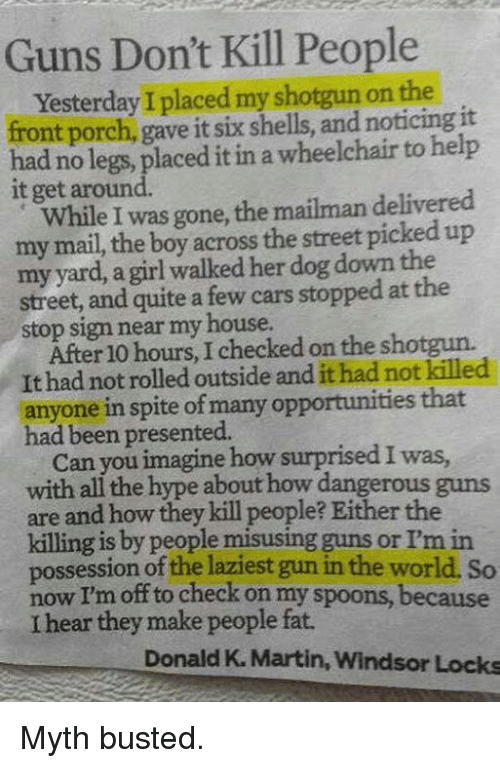 Guns Dont Kill People: Guns Don't Kill People  Yesterday I placed my shotgun on the  it  front porch, gave it six shells, and noticing had no legs, placed it in a wheelchair to help  it get around.  While I was gone, the mailman delivered  my mail, the boy across the street picked up  myyard, a girl walked her dog down the  street, and quite a few cars stopped at the  stop sign near my house.  After 10 hours, I checked on the shotgun.  It had not rolled outside and it had not killed  anyone in spite of many opportunities that  had been presented.  Can you imagine how surprisedIwas  with all the hype about how dangerous guns  are and how they kill people? Either the  killing is by people misusing guns or I'm in  possession of the laziest gun in the world. So  off to check on my spoons, because  I hear they make people fat.  Donald K. Martin, Windsor Locks Myth busted.