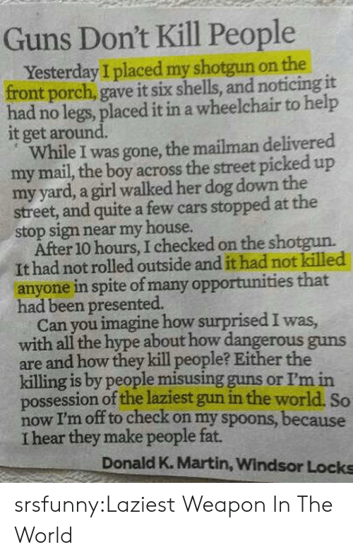 Guns Dont Kill People: Guns Don't Kill People  Yesterday I placed my shotgun on the  front porch, gave it six shells, and noticing it  had no legs, placed it in a wheelchair to help  it get around.  While I was gone, the mailman delivered  my mail, the boy across the street picked up  my yard, a girl walked her dog down the  street, and quite a few cars stopped at the  stop sign near my house.  After 10 hours, I checked on the shotgun.  It had not rolled outside and it had not killed  anyone in spite of many opportunities that  had been presented.  Can you imagine how surprised I was  with all the hype about how dangerous guns  are and how they kill people? Either the  killing is by people misusing guns or I'm in  possession of the laziest gun in the world. So  now I'm off to check on my spoons, because  I hear they make people fat.  Donald K. Martin, Windsor Locks srsfunny:Laziest Weapon In The World