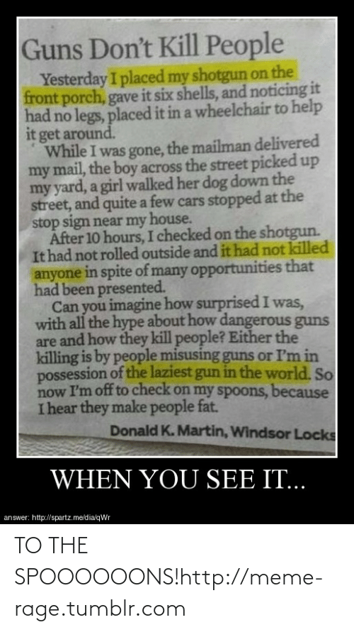 cars: Guns Don't Kill People  Yesterday I placed my shotgun on the  front porch, gave it six shells, and noticing it  had no legs, placed it in a wheelchair to help  it get around.  While I was gone, the mailman delivered  my mail, the boy across the street picked up  my yard, a girl walked her dog down the  street, and quite a few cars stopped at the  stop sign near my house.  After 10 hours, I checked on the shotgun.  It had not rolled outside and it had not killed  anyone in spite of many opportunities that  had been presented.  Can you imagine how surprisedI was,  with all the hype about how dangerous guns  are and how they kill people? Either the  killing is by people misusing guns or I'm in  possession of the laziest gun in the world. So  now I'm off to check on my spoons, because  I hear they make people fat.  Donald K. Martin, Windsor Locks  WHEN YOU SEE IT...  answer: http://spartz.me/dia/qWr TO THE SPOOOOOONS!http://meme-rage.tumblr.com