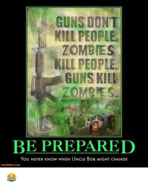 Guns Dont Kill People: GUNS DONT  KILL PEOPLE.  ZOMBIES  KILL PEOPLE  GUNS KILL  BE PREPARED  You NEVER Now wHEN UNCLE BoB MIGHT CHANGE 😂