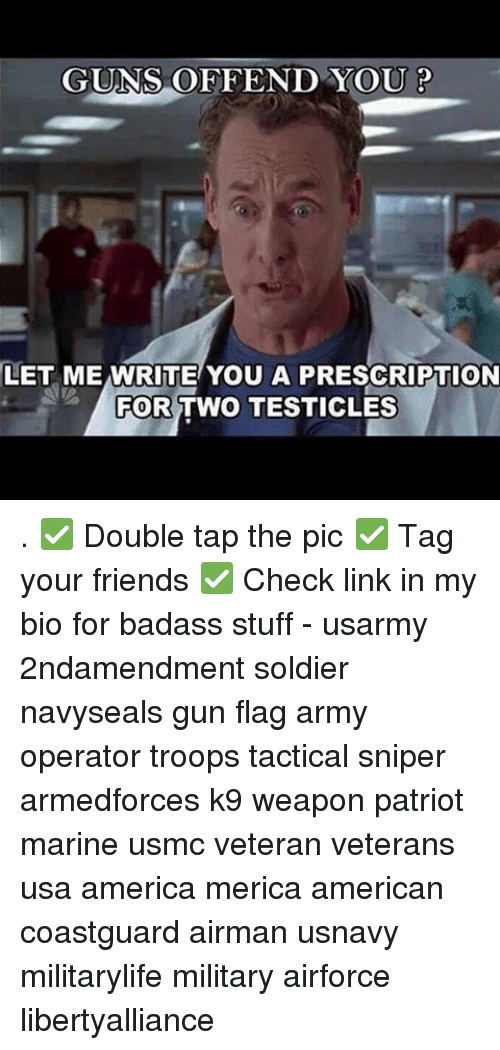 marinate: GUNS OFFEND YOU P  LET ME WRITE YOU A PRESCRIPTION  FOR TWO TESTICLES . ✅ Double tap the pic ✅ Tag your friends ✅ Check link in my bio for badass stuff - usarmy 2ndamendment soldier navyseals gun flag army operator troops tactical sniper armedforces k9 weapon patriot marine usmc veteran veterans usa america merica american coastguard airman usnavy militarylife military airforce libertyalliance