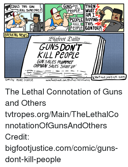Guns Dont Kill People: GUNS  THeN  COULD THIS GUN  ONt  KILL  KILL Some ONe  AM I  PEOPLE BUYING  KILL THIS  People GUN FORRI  BREAKING News  GUNS DON'T  KILL People  GUNSALes PlummeT  biG Foot justice, comm  Comi by: mike CHAse  www.facebook.com/BioFoots sticeComics The Lethal Connotation of Guns and Others tvtropes.org/Main/TheLethalConnotationOfGunsAndOthers Credit: bigfootjustice.com/comic/guns-dont-kill-people