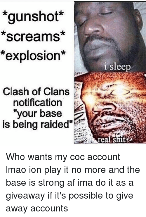 "Af, Lmao, and Memes: *gunshot  Screams  *explosion*  Clash of Clans  notification  your base  is being raided""  i sleep Who wants my coc account lmao ion play it no more and the base is strong af ima do it as a giveaway if it's possible to give away accounts"