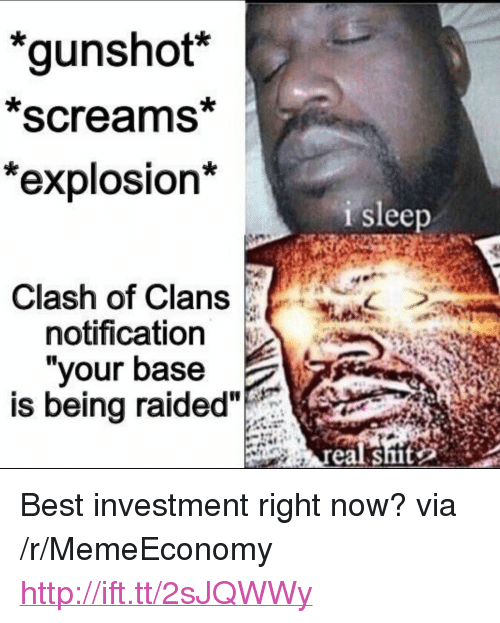 """Clash of Clans: 'gunshot*  *screams*  **  explosion  i sleep  Clash of Clans  notification  """"your base  is being raided  real shit <p>Best investment right now? via /r/MemeEconomy <a href=""""http://ift.tt/2sJQWWy"""">http://ift.tt/2sJQWWy</a></p>"""