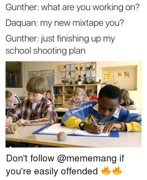 My New Mixtape: Gunther: what are you working on?  Daquan: my new mixtape you?  Gunther: just finishing up my  school shooting plan  IG: @MemeMan Don't follow @mememang if you're easily offended 🔥🔥