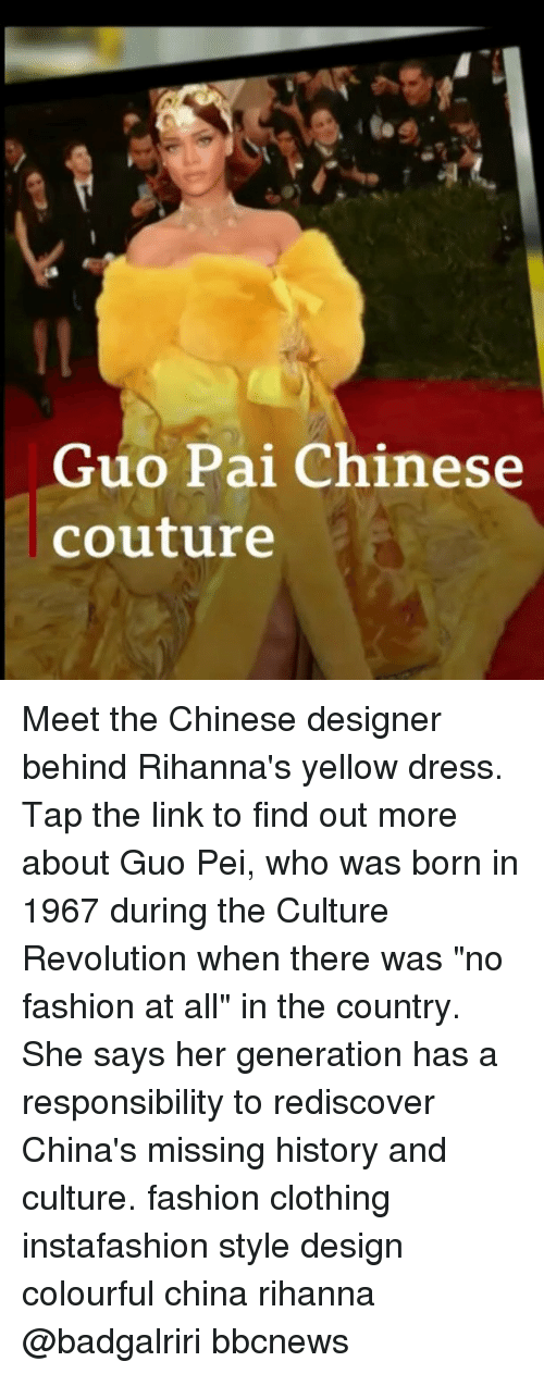 "Colourful: Guo Pai Chinese  couture Meet the Chinese designer behind Rihanna's yellow dress. Tap the link to find out more about Guo Pei, who was born in 1967 during the Culture Revolution when there was ""no fashion at all"" in the country. She says her generation has a responsibility to rediscover China's missing history and culture. fashion clothing instafashion style design colourful china rihanna @badgalriri bbcnews"