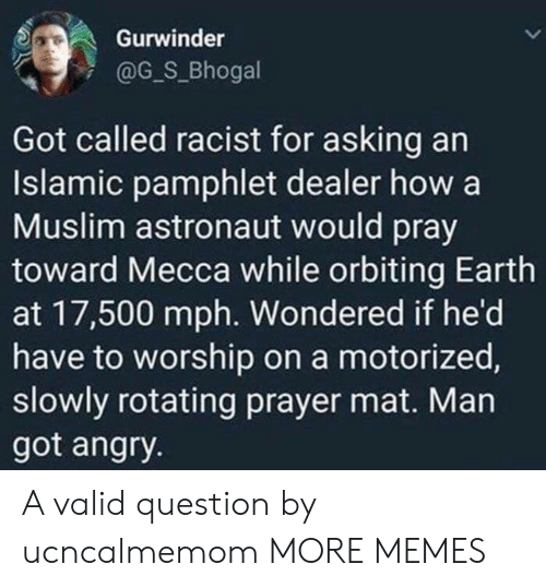 dealer: Gurwinder  @G_S_Bhogal  Got called racist for asking an  Islamic pamphlet dealer how a  Muslim astronaut would pray  toward Mecca while orbiting Earth  at 17,500 mph. Wondered if he'd  have to worship on a motorized,  slowly rotating prayer mat. Man  got angry. A valid question by ucncalmemom MORE MEMES
