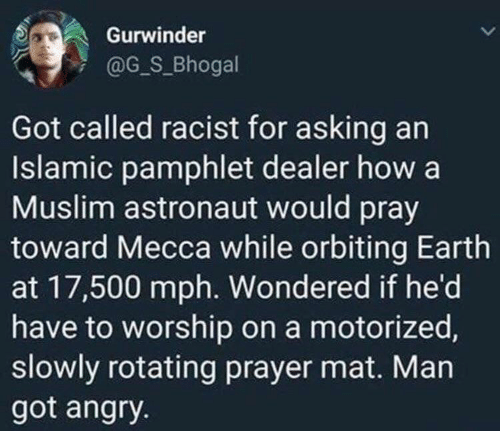 Racist: Gurwinder  @G_S_Bhogal  Got called racist for asking an  Islamic pamphlet dealer how a  Muslim astronaut would pray  toward Mecca while orbiting Earth  at 17,500 mph. Wondered if he'd  have to worship on a motorized,  slowly rotating prayer mat. Man  got angry.
