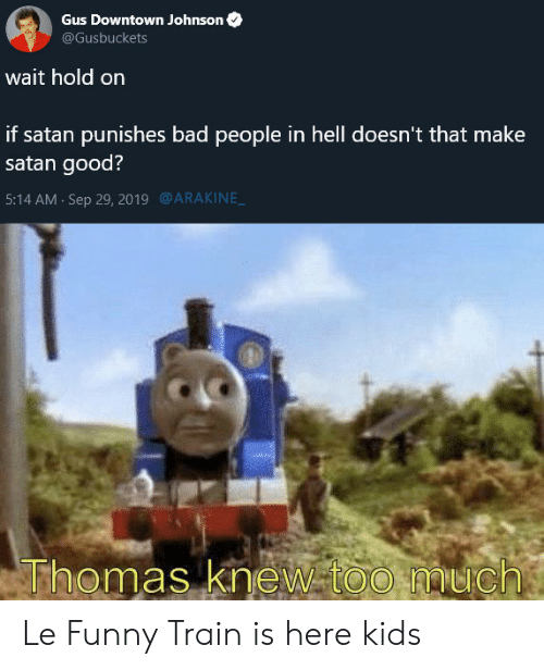 downtown: Gus Downtown Johnson  @Gusbuckets  wait hold on  if satan punishes bad people in hell doesn't that make  satan good?  @ARAKINE  5:14 AM Sep 29, 2019  Thomas knew too much Le Funny Train is here kids
