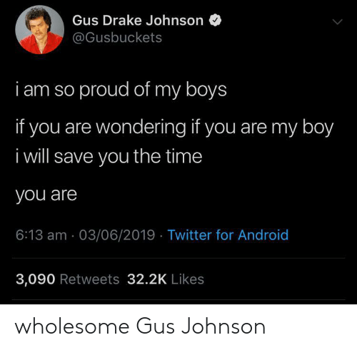gus: Gus Drake Johnson  @Gusbuckets  i am so proud of my boys  if you are wondering if you are my boy  i will save you the time  you are  6:13 am 03/06/2019 Twitter for Android  3,090 Retweets 32.2K Likes wholesome Gus Johnson