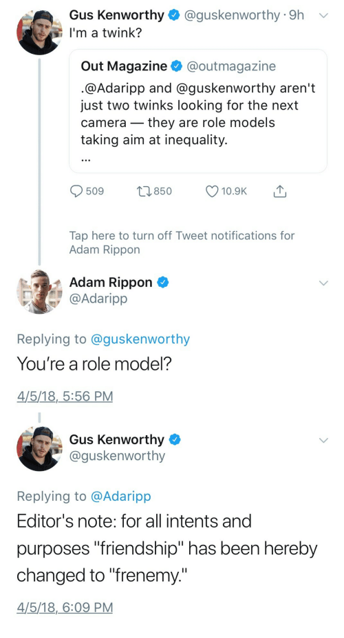 "Role Models: Gus Kenworthy  I'm a twink?  @guskenworthy 9h  Out Magazine @outmagazine  @Adaripp and @guskenworthy aren't  just two twinks looking for the next  camera- tney are role models  taking aim at inequality  0509 п850  10.9K  Tap here to turn off Tweet notifications for  Adam Rippon  Adam Rippon  @Adaripp  Replying to @guskenworthy  You're a role model?  4/5/18,_5:56 PM   Gus Kenworthy  @guskenworthy  Replying to @Adaripp  Editor's note: for all intents and  purposes ""friendship"" has been hereby  changed to ""frenemy.""  4/5/18,6:09 PM"