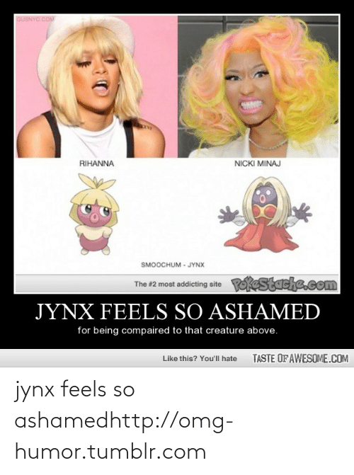 Taste Of Awesome: GUSNYC.COM  NICKI MINAJ  RIHANNA  SMOOCHUM - JYNX  Pokestache.com  The #2 most addicting site  JYNX FEELS SO ASHAMED  for being compaired to that creature above.  TASTE OF AWESOME.COM  Like this? You'll hate jynx feels so ashamedhttp://omg-humor.tumblr.com