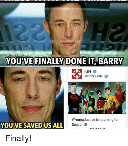 memes: GUtimateHeroFacts  YOU VE FINALLY DONE IT BARRY  IGN  Twitter IGN  #Young Justice is returning for  YOUIVE SAVED US ALL  Season 3! Finally!