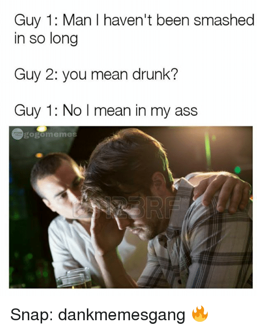 Ass Meme: Guy 1: Man I haven't been smashed  in so long  Guy 2: you mean drunk?  Guy 1: No I mean in my ass  memes Snap: dankmemesgang 🔥