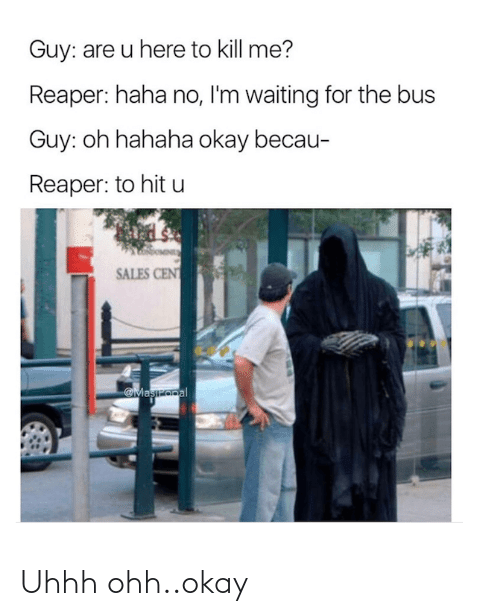 Cent: Guy: are u here to kill me?  Reaper: haha no, I'm waiting for the bus  Guy: oh hahaha okay becau-  Reaper: to hit u  SALES CENT  Maszopal Uhhh ohh..okay