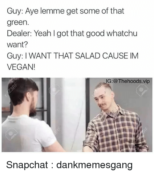 whatchu want: Guy: Aye lemme get some of that  green.  Dealer: Yeah got that good whatchu  Want?  Guy: I WANT THAT SALAD CAUSE IM  VEGAN!  IG @Thehoods.vip Snapchat : dankmemesgang