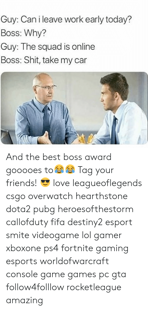 hearstone: Guy: Can i leave work early today?  Boss: Why?  Guy: The squad is online  Boss: Shit, take my car  ar And the best boss award gooooes to😂😂 Tag your friends! 😎 love leagueoflegends csgo overwatch hearthstone dota2 pubg heroesofthestorm callofduty fifa destiny2 esport smite videogame lol gamer xboxone ps4 fortnite gaming esports worldofwarcraft console game games pc gta follow4folllow rocketleague amazing