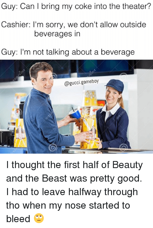 gameboys: Guy: Can l bring my coke into the theater?  Cashier: I'm sorry, we don't allow outside  beverages in  Guy: I'm not talking about a beverage  gameboy  @gucci. I thought the first half of Beauty and the Beast was pretty good. I had to leave halfway through tho when my nose started to bleed 🙄
