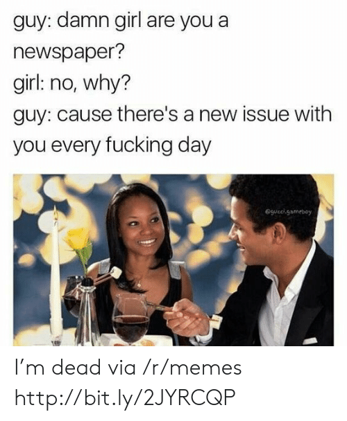 gameboy: guy: damn girl are you a  newspaper?  girl: no, why?  guy: cause there's a new issue with  you every fucking day  @gucel.gameboy I'm dead via /r/memes http://bit.ly/2JYRCQP