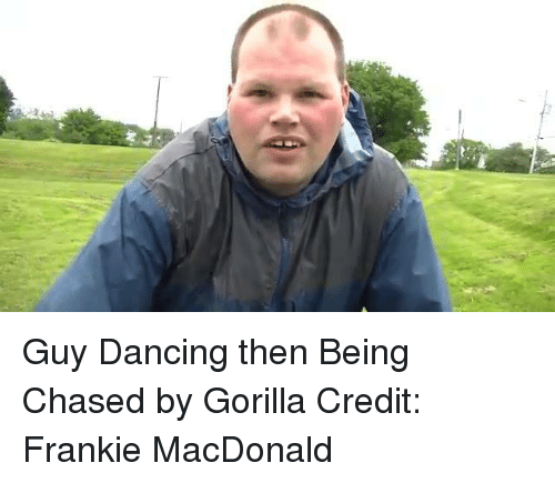 Dancing, Memes, and Chase: Guy Dancing then Being Chased by Gorilla  Credit: Frankie MacDonald