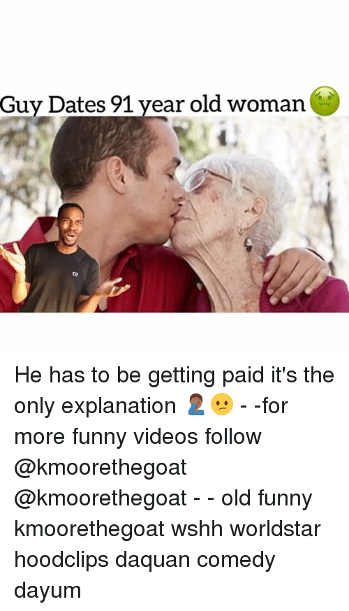Daquan, Funny, and Memes: Guy Dates 91 year old woman  1  ID He has to be getting paid it's the only explanation 🤦🏾♂️😕 - -for more funny videos follow @kmoorethegoat @kmoorethegoat - - old funny kmoorethegoat wshh worldstar hoodclips daquan comedy dayum