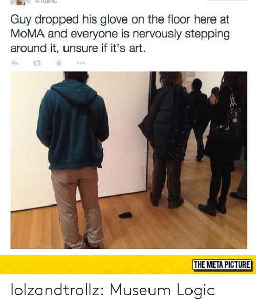 Glove: Guy dropped his glove on the floor here at  MoMA and everyone is nervously stepping  around it, unsure if it's art.  THE META PICTURE lolzandtrollz:  Museum Logic